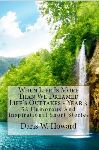 When Life Is More Than We Dreamed (Life's Outtakes - Year 3) 52 Humorous and Inspirational Short Stories