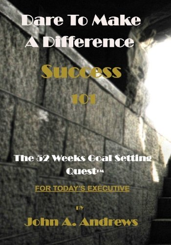 Dare To Make A Difference (Success 101): The 52 Weeks Goal Setting Quest(tm)