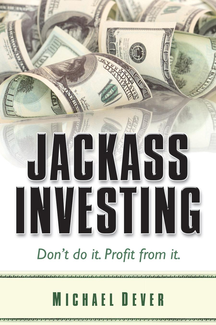 Jackass Investing: Don't do it. Profit from it.