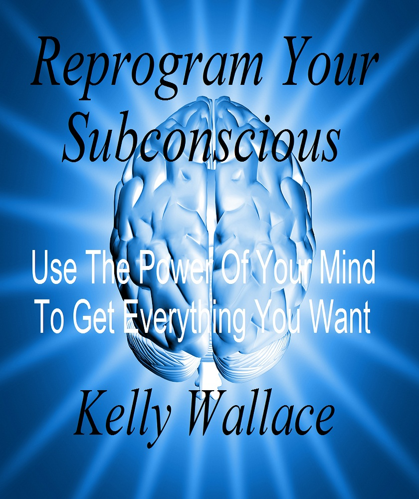 Reprogram Your Subconscious - Use The Power Of Your Mind To Get Everything You Want