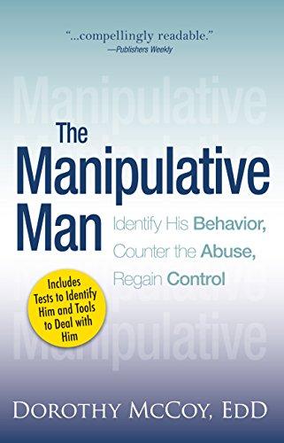 The Manipulative Man: Identify His Behavior, Counter the Abuse, Regain Control