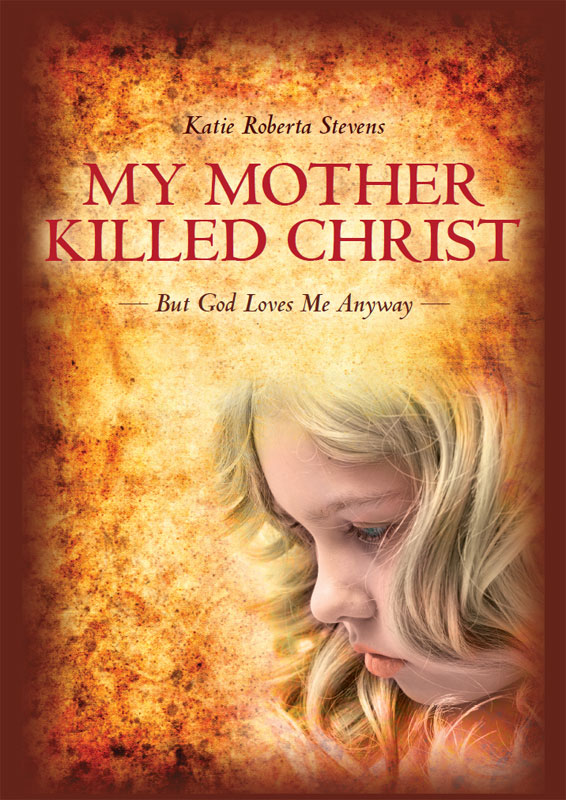 My Mother Killed Christ:But God Loves Me Anyway