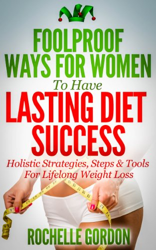 Foolproof Ways For Women To Have Lasting Diet Success: Holistic Strategies, Steps & Tools for Lifelong Weight Loss