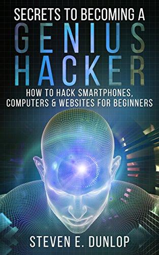 Hacking: Secrets To Becoming A Genius Hacker: How To Hack Computers, Smartphones & Websites For Beginners