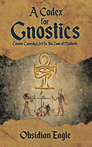 A Codex For Gnostics: Cosmic Comedy Writ In The Zone of Malkuth